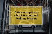 5 Misconceptions about Automated Parking Systems